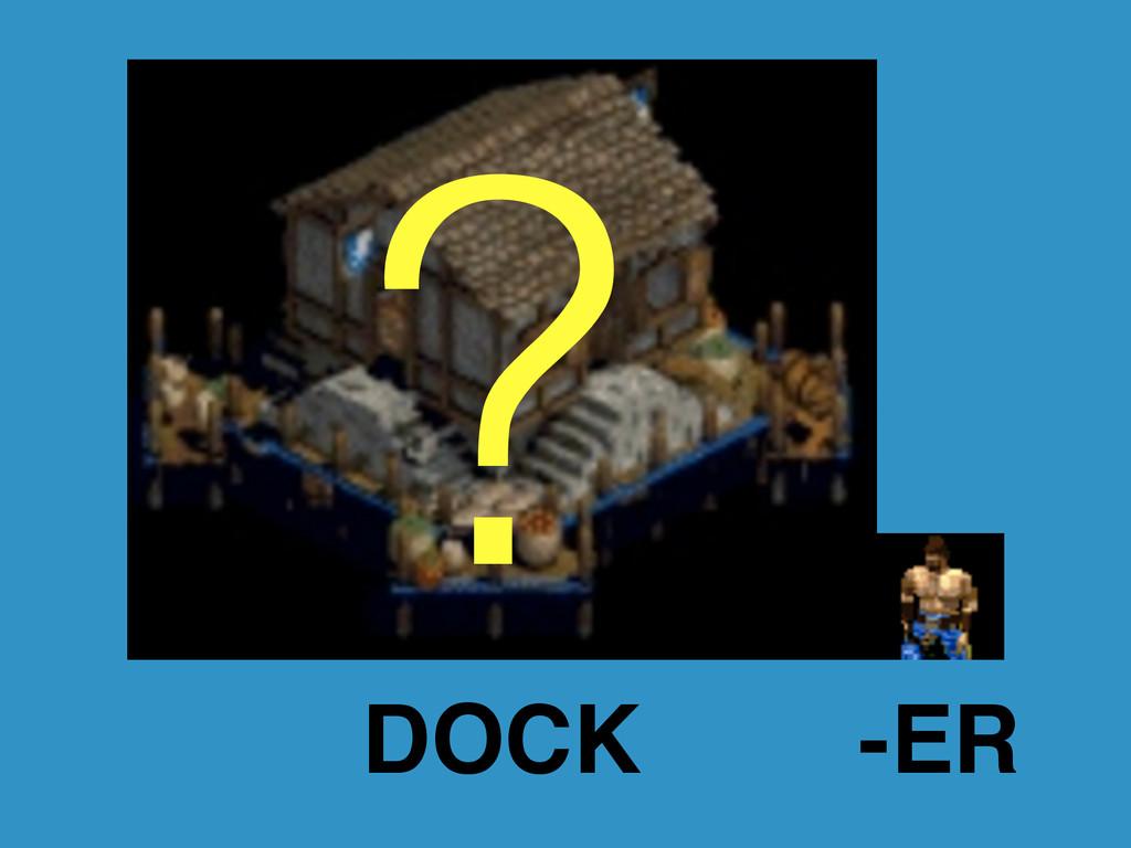 ? DOCK -ER