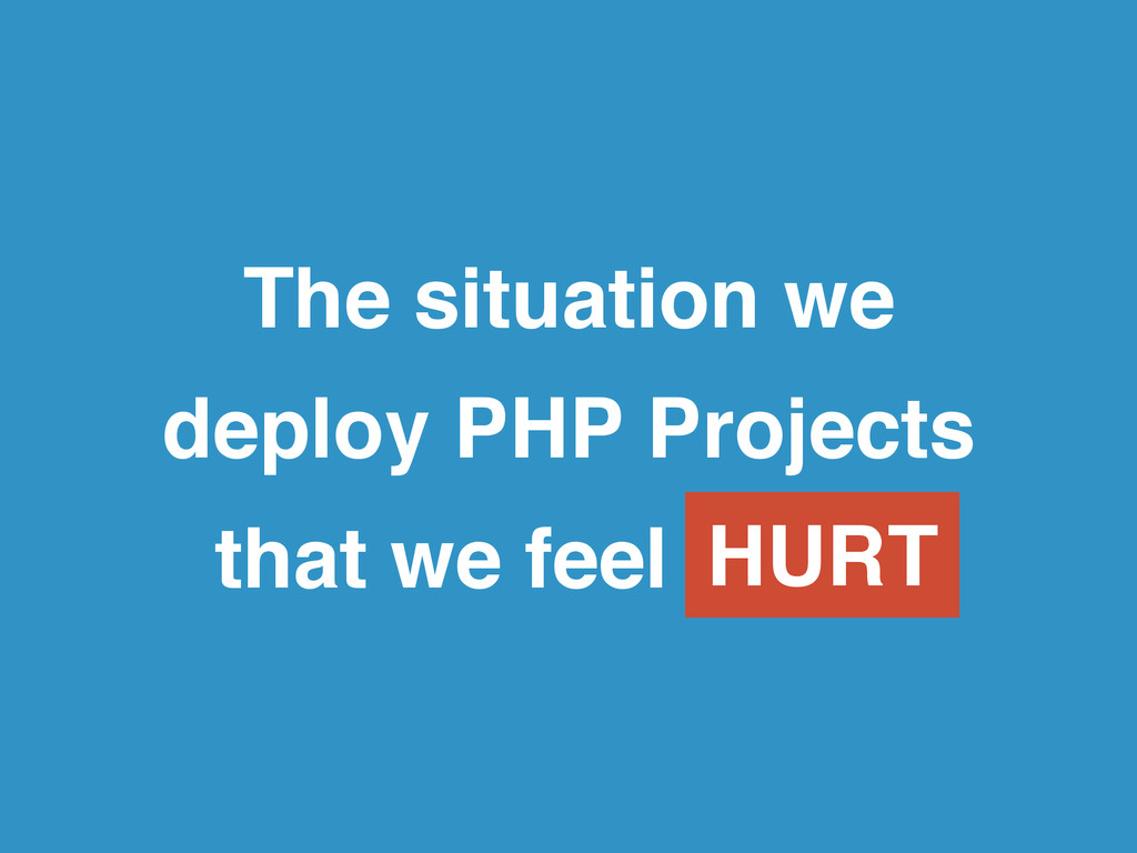 The situation we! deploy PHP Projects! that we ...