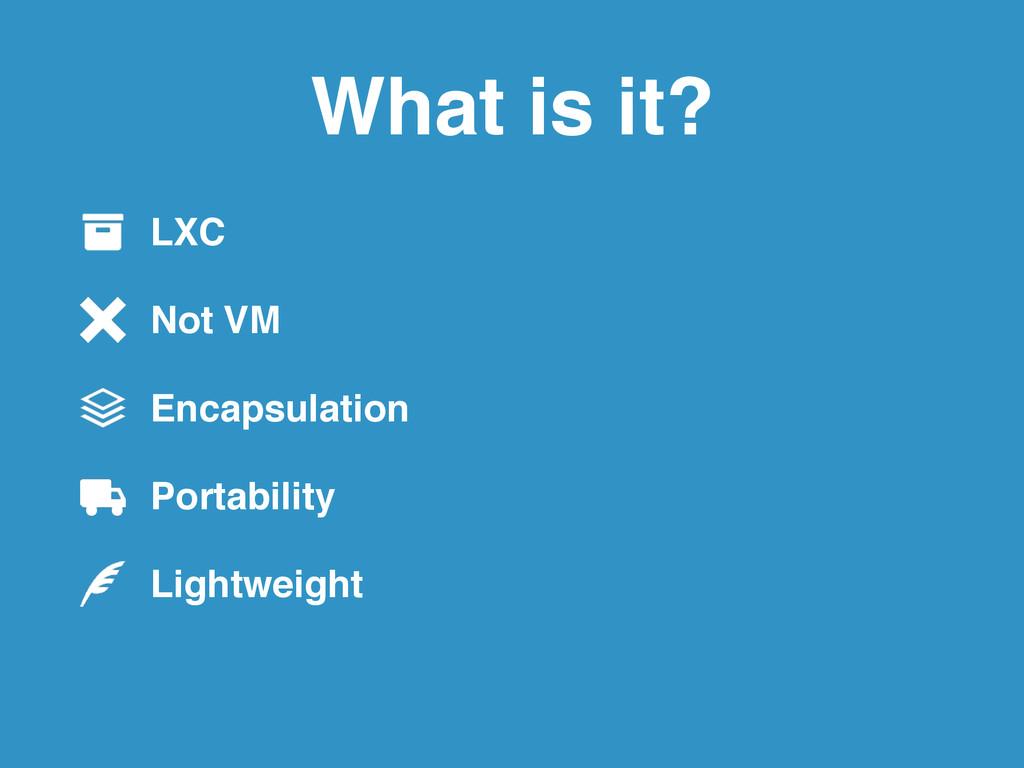 LXC ! Not VM ! Encapsulation! Portability ! Lig...