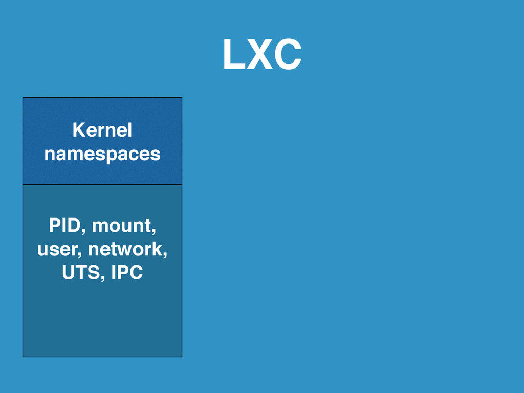 LXC ! Kernel  namespaces! PID, mount, user, ne...