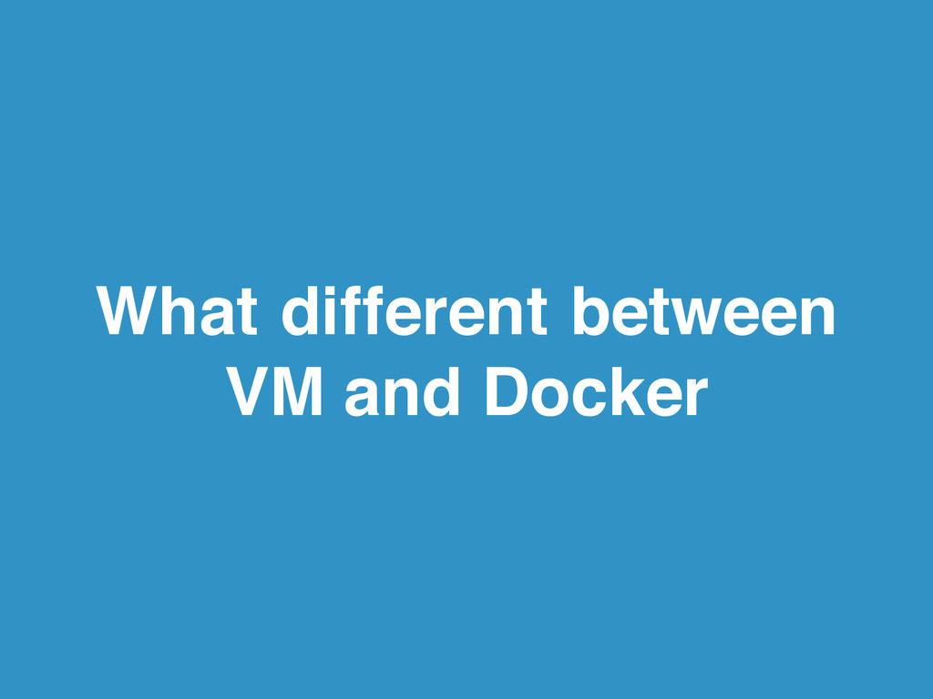 What different between VM and Docker