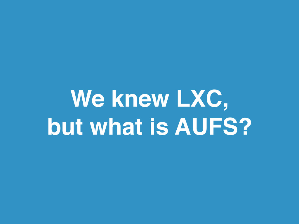 We knew LXC,! but what is AUFS?