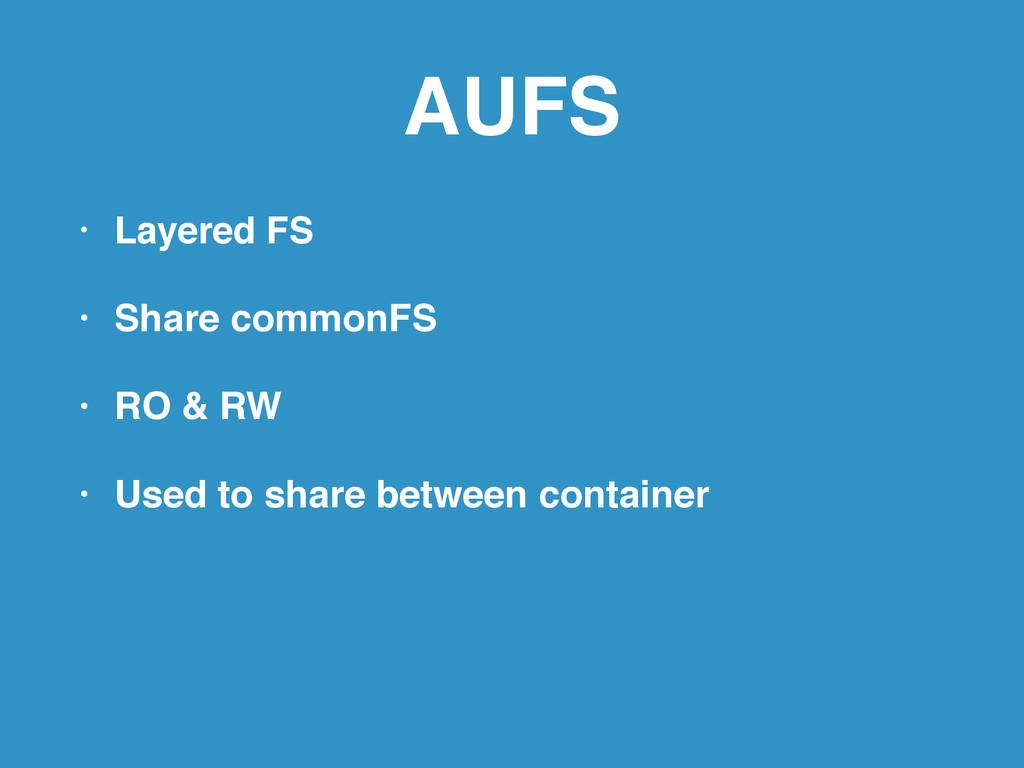 AUFS • Layered FS! • Share commonFS! • RO & RW!...