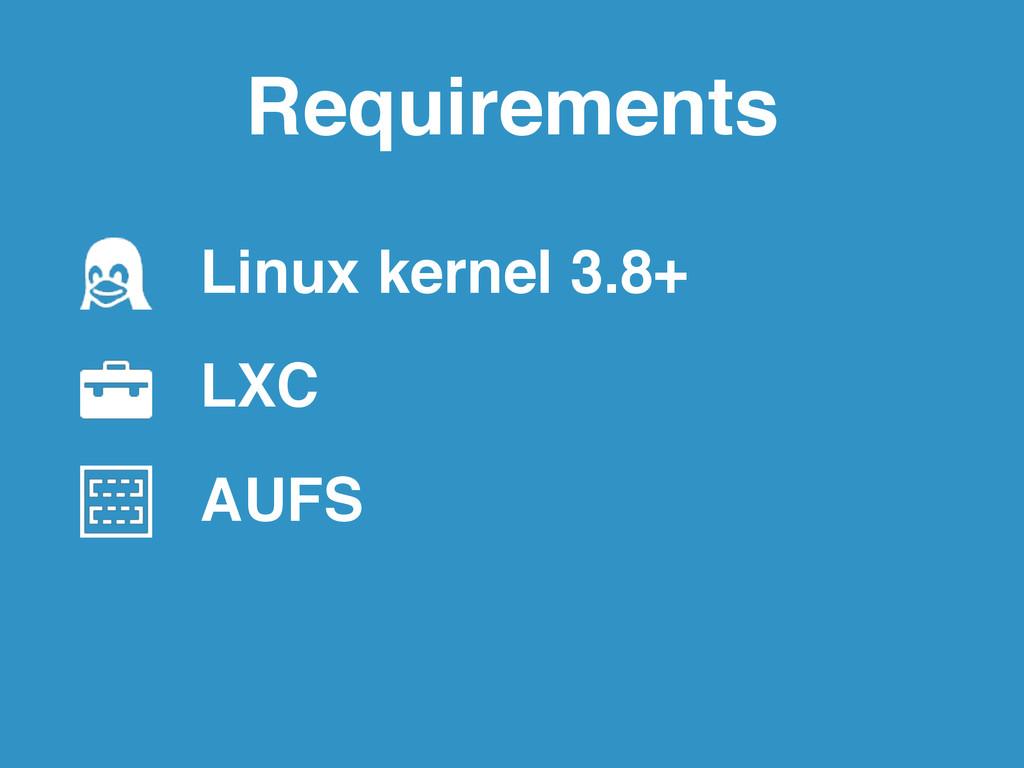 Requirements Linux kernel 3.8+! LXC! AUFS