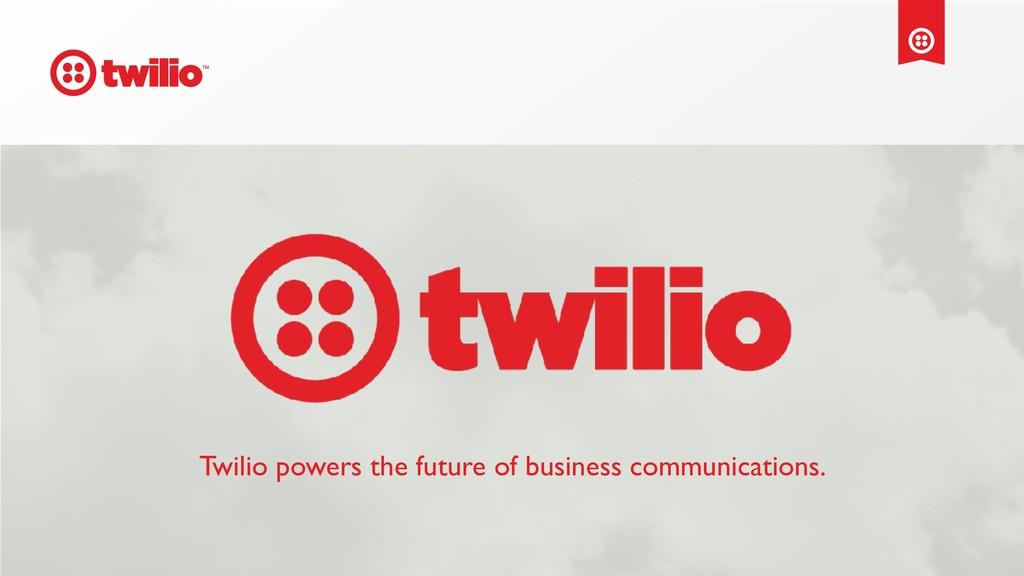 Twilio powers the future of business communicat...