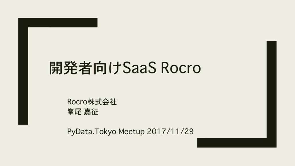 開発者向けSaaS Rocro Rocro株式会社 峯尾 嘉征 PyData.Tokyo Me...