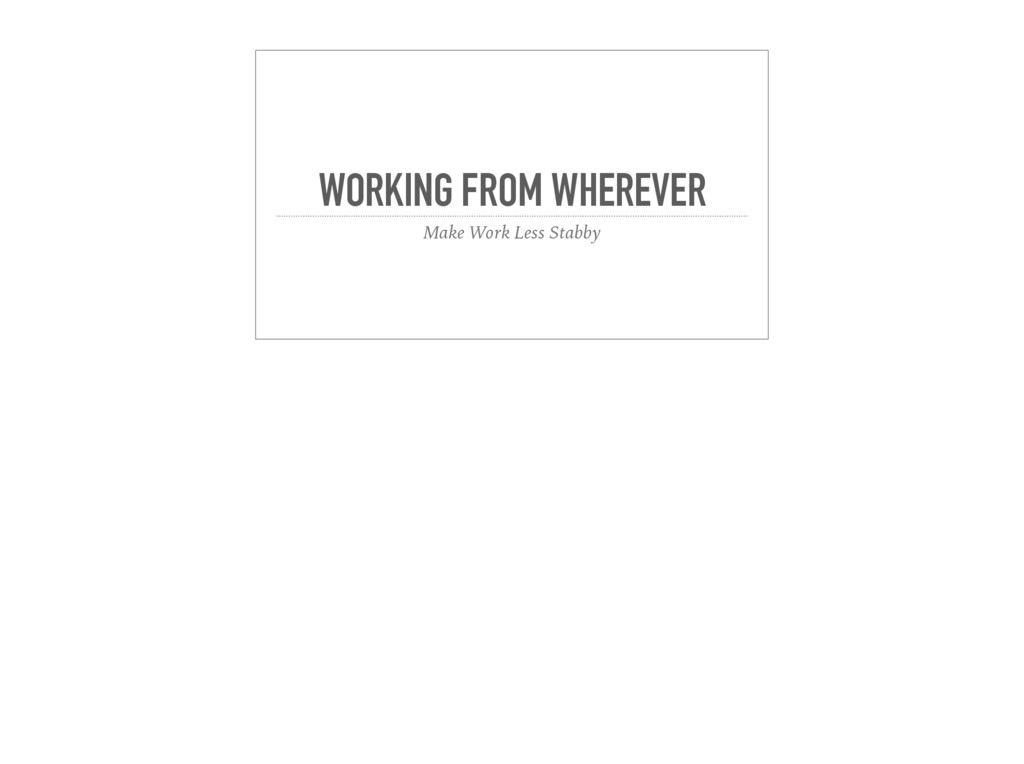 WORKING FROM WHEREVER Make Work Less Stabby