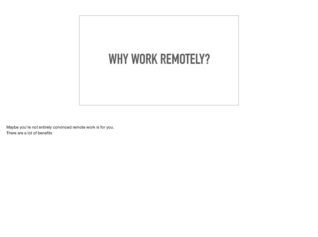 WHY WORK REMOTELY? Maybe you're not entirely co...