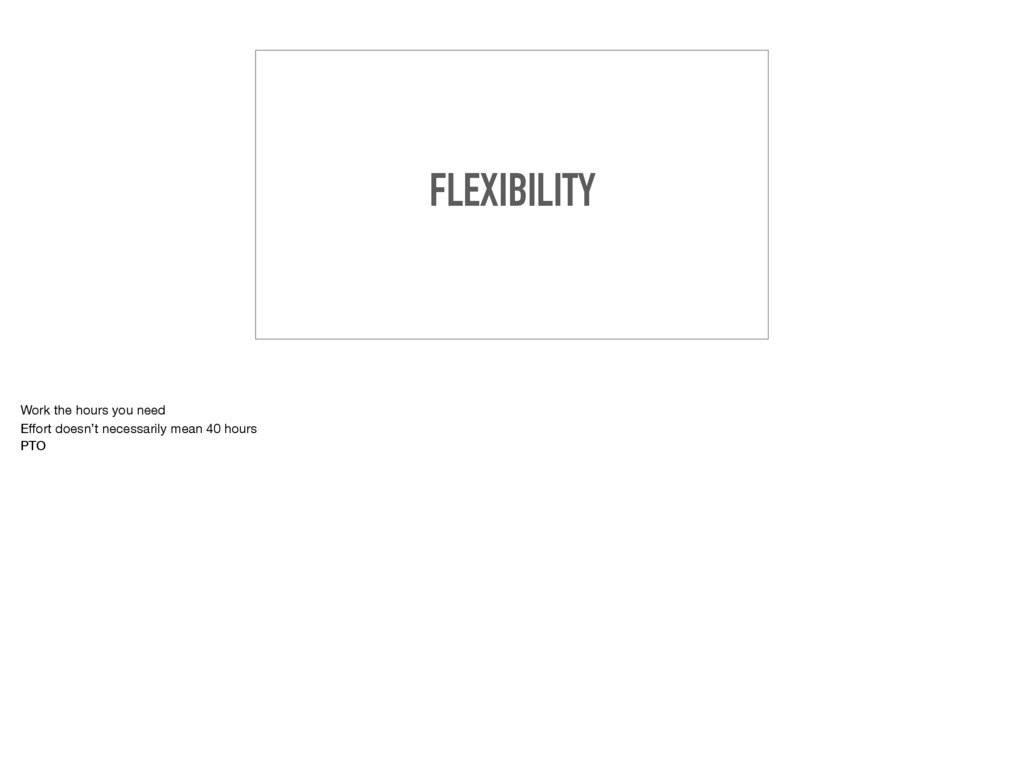 FLEXIBILITY Work the hours you need  Effort does...