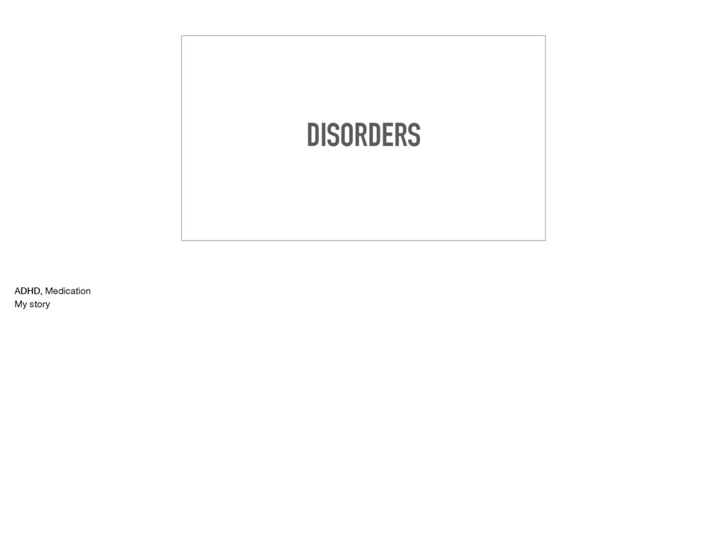 DISORDERS ADHD, Medication  My story