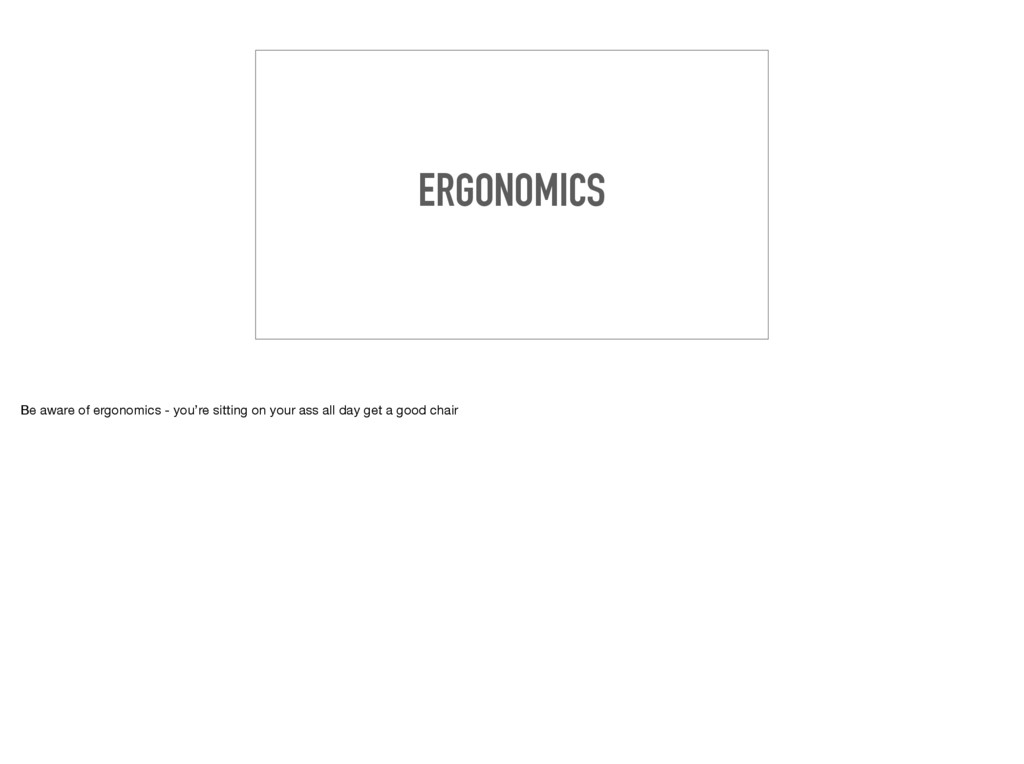 ERGONOMICS Be aware of ergonomics - you're sitt...