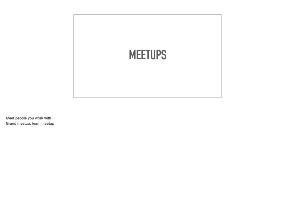 MEETUPS Meet people you work with  Grand meetup...