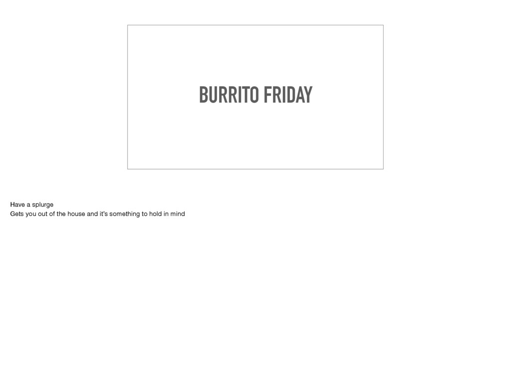 BURRITO FRIDAY Have a splurge  Gets you out of ...