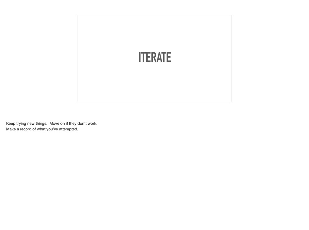 ITERATE Keep trying new things. Move on if they...