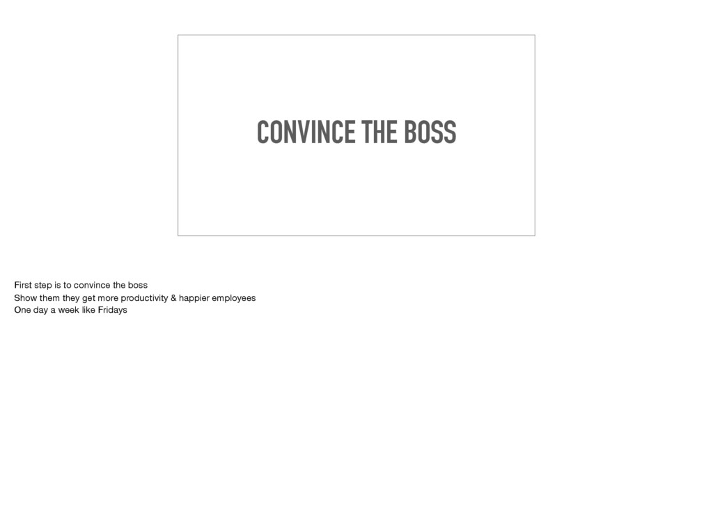 CONVINCE THE BOSS First step is to convince the...