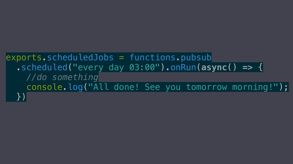 exports.scheduledJobs = functions.pubsub .sched...