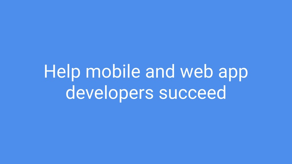 Help mobile and web app developers succeed