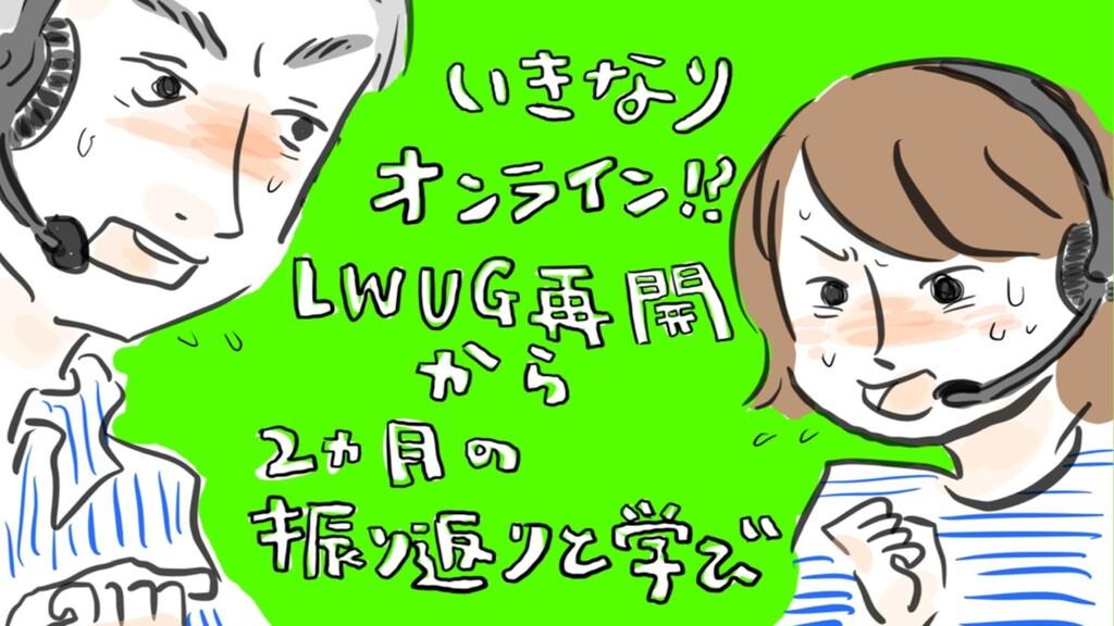 いきなりオンライン!? LWUG再開から2ヶ⽉の 振り返りと学び
