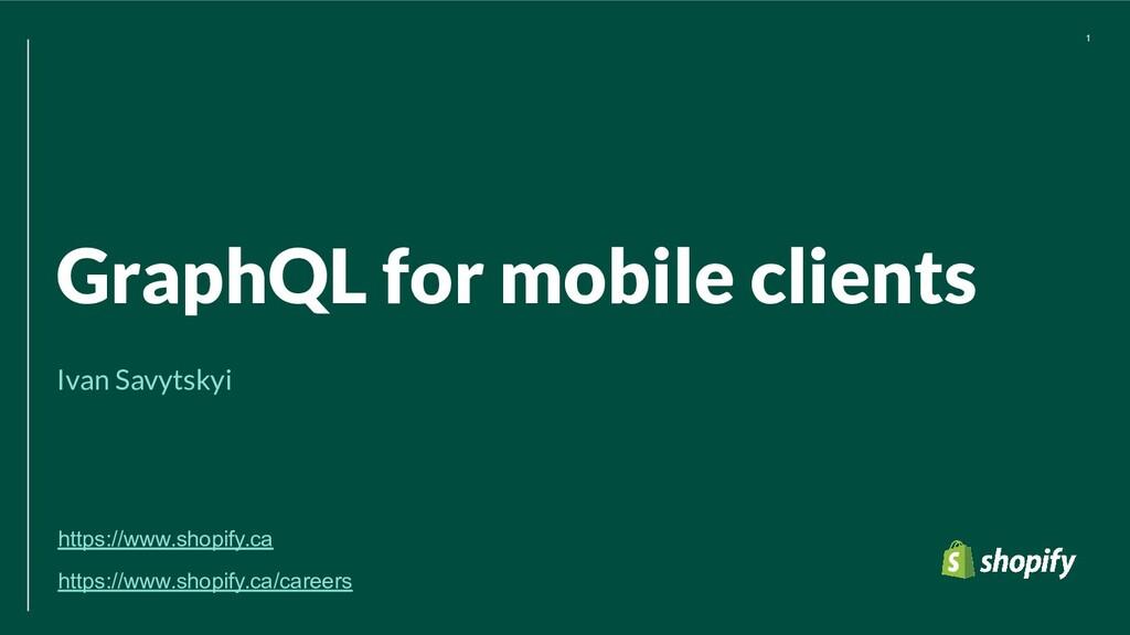 GraphQL for mobile clients Ivan Savytskyi 1 htt...