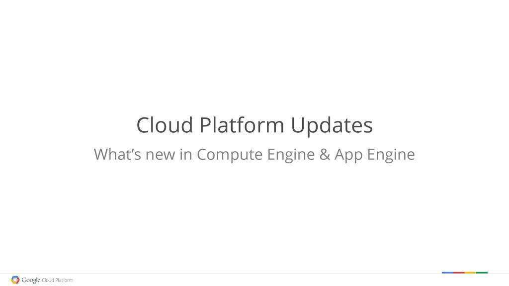 Cloud Platform Updates What's new in Compute En...