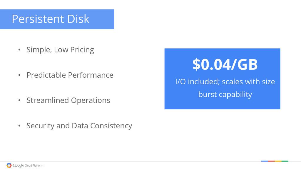 Persistent Disk • Simple, Low Pricing • Predict...