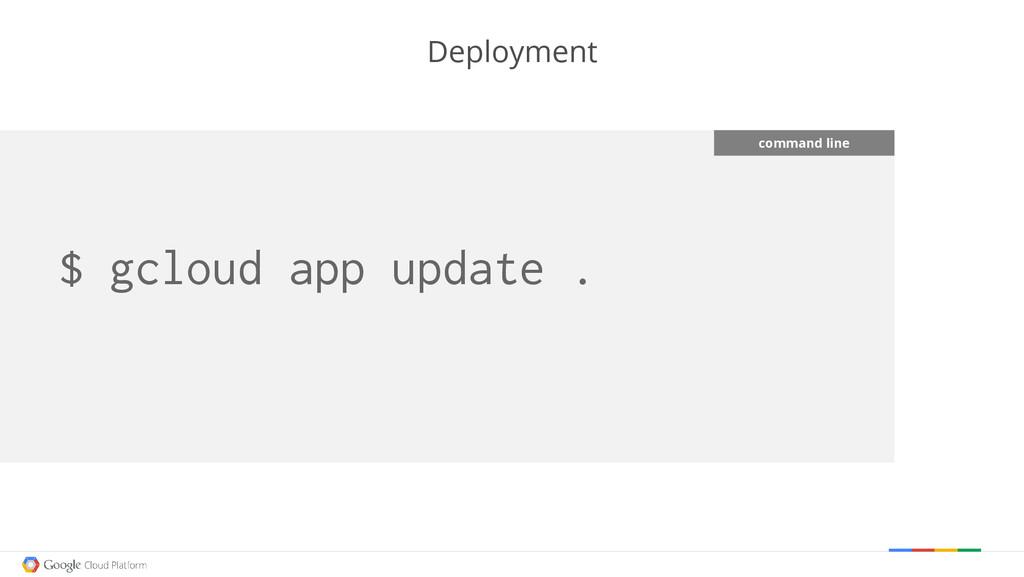 $ gcloud app update . Deployment command line
