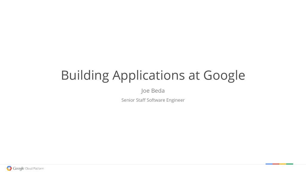 Building Applications at Google Joe Beda Senior...