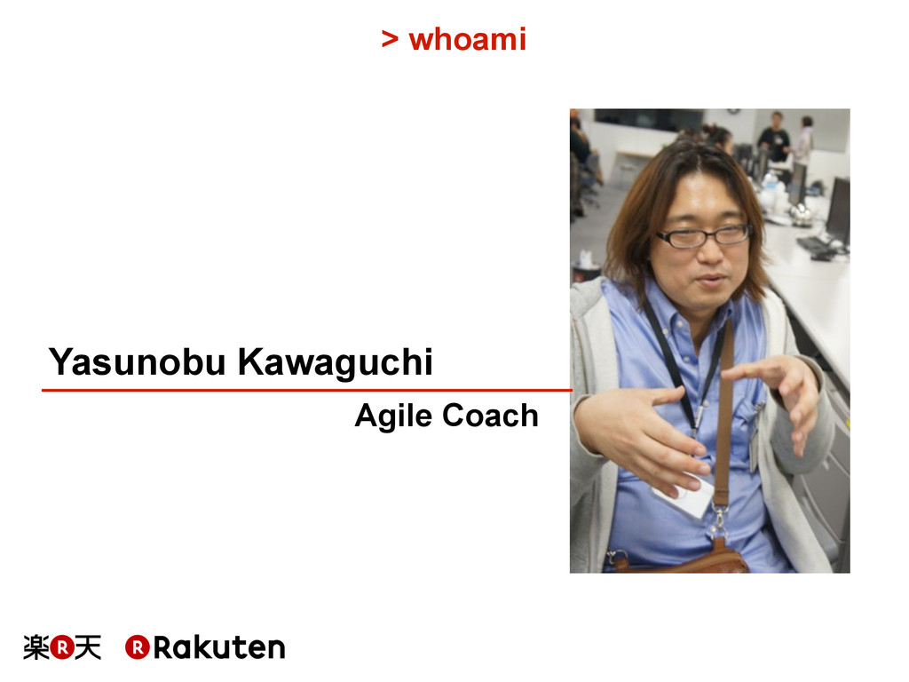 > whoami Yasunobu Kawaguchi Agile Coach