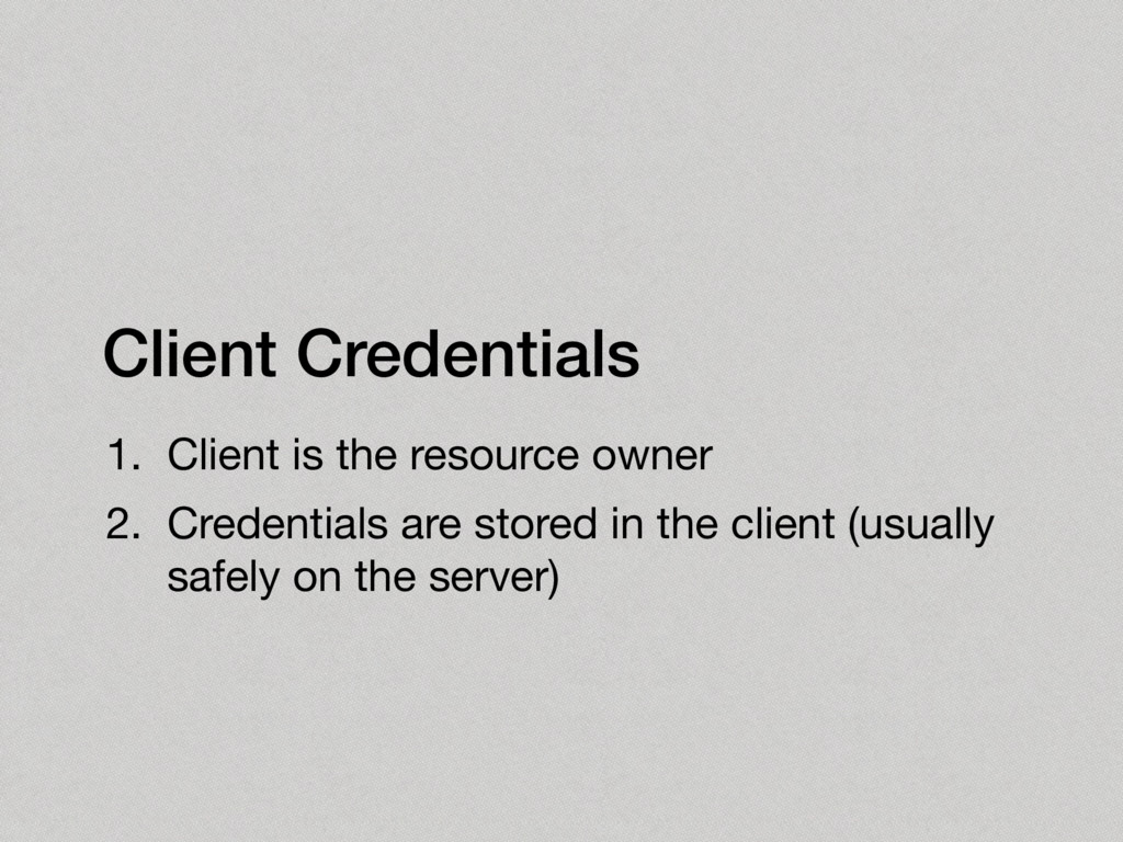 Client Credentials 1. Client is the resource ow...