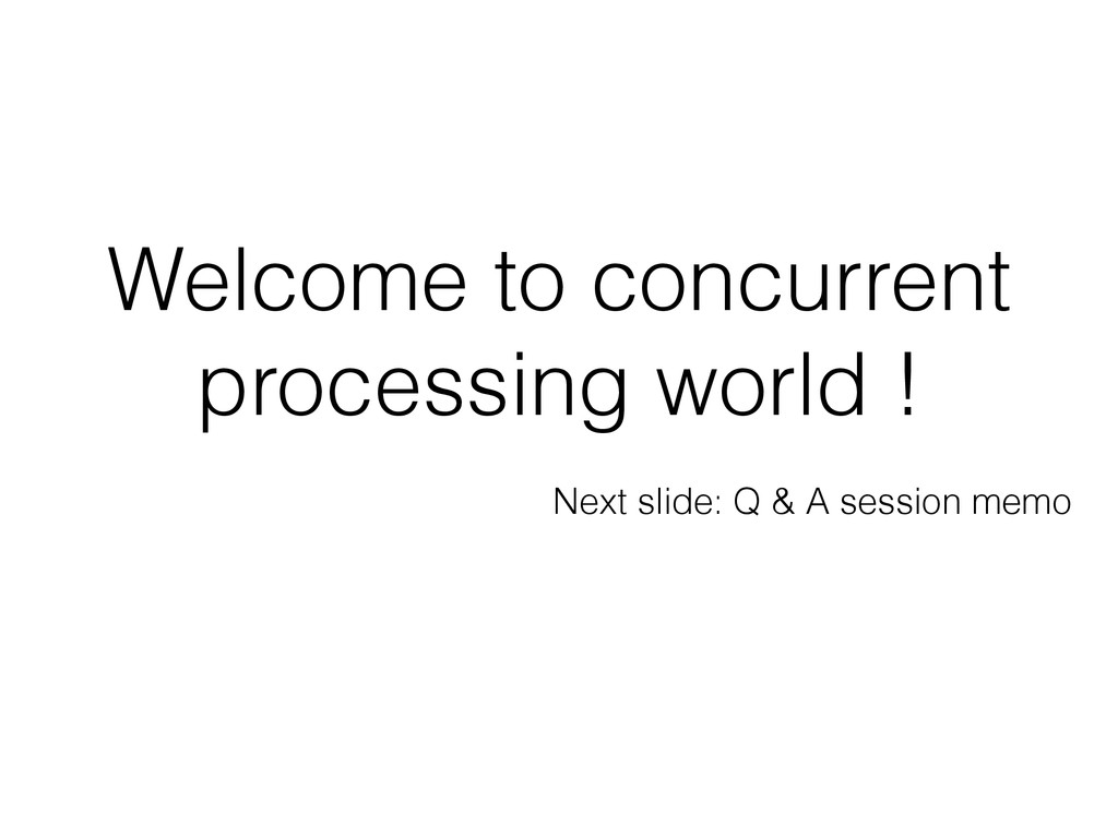 Welcome to concurrent processing world ! Next s...