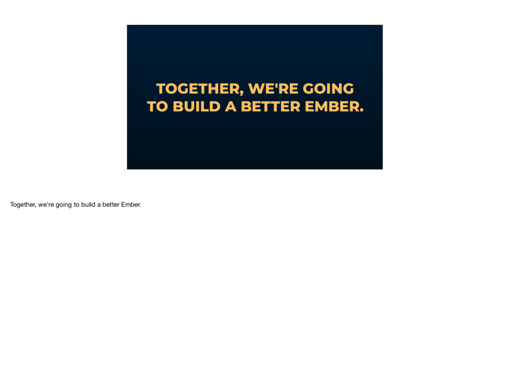 TOGETHER, WE'RE GOING TO BUILD A BETTER EMBER. ...