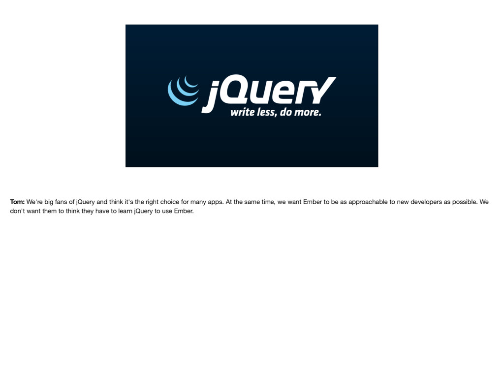 Tom: We're big fans of jQuery and think it's th...