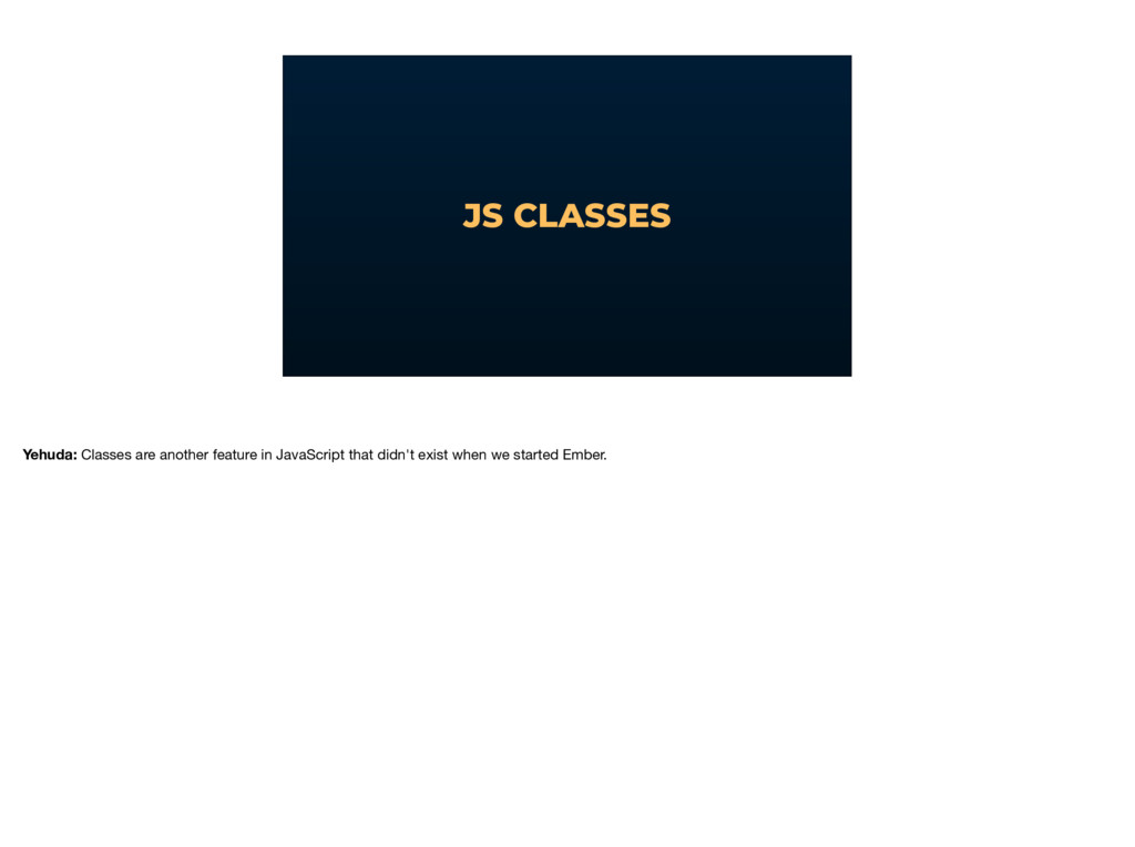 JS CLASSES Yehuda: Classes are another feature ...