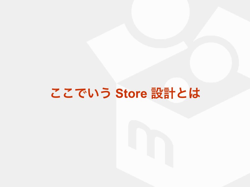͜͜Ͱ͍͏ Store ઃܭͱ