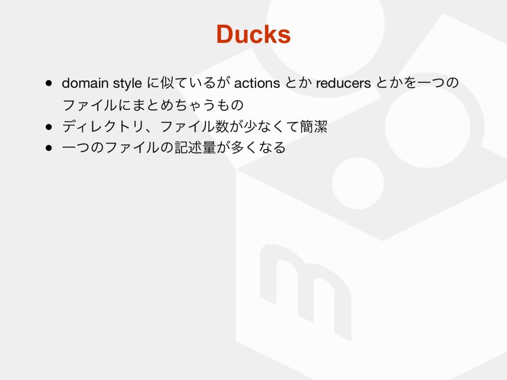 Ducks ● domain style ʹ͍ͯΔ͕ actions ͱ͔ reducers...