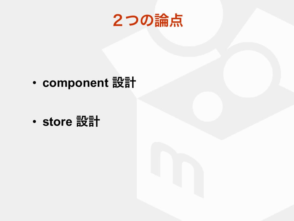 ̎ͭͷ • component ઃܭ • store ઃܭ
