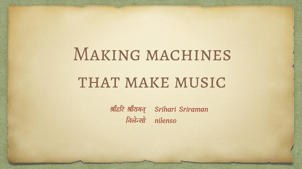 Making machines that make music ीहर ीरामन् नलेो...