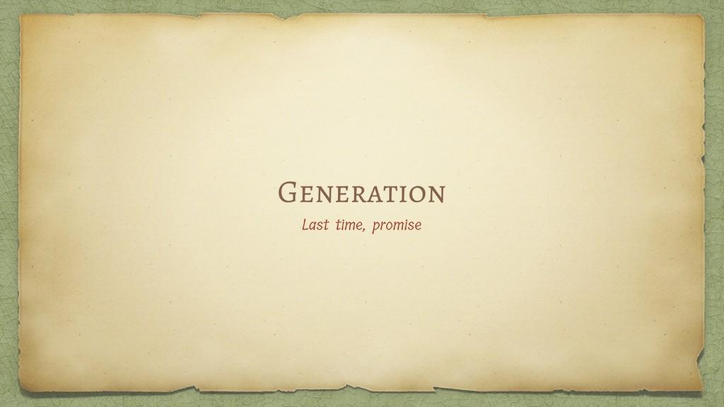 Generation Last time, promise