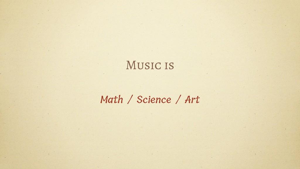 Music is Math / Science / Art