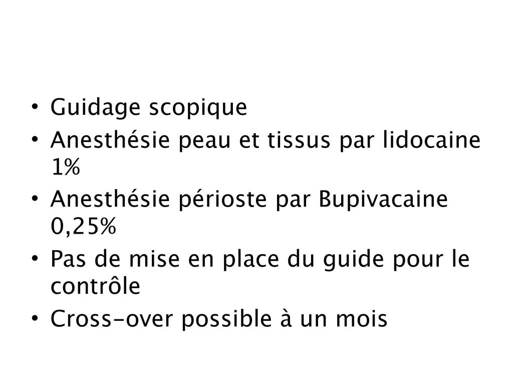 • Guidage scopique • Anesthésie peau et tissus ...