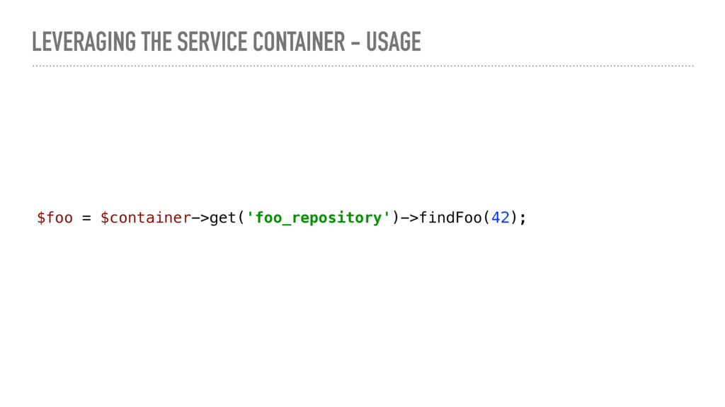 LEVERAGING THE SERVICE CONTAINER - USAGE $foo =...