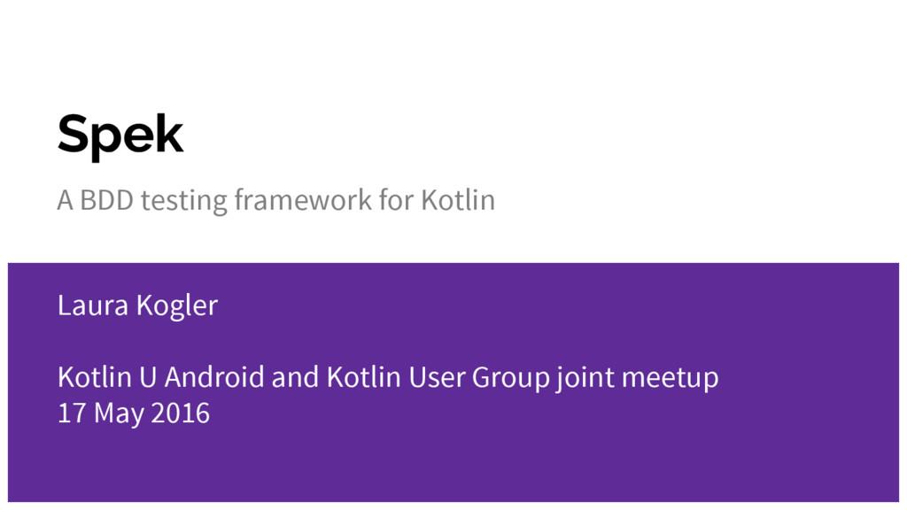 Spek A BDD testing framework for Kotlin Laura K...