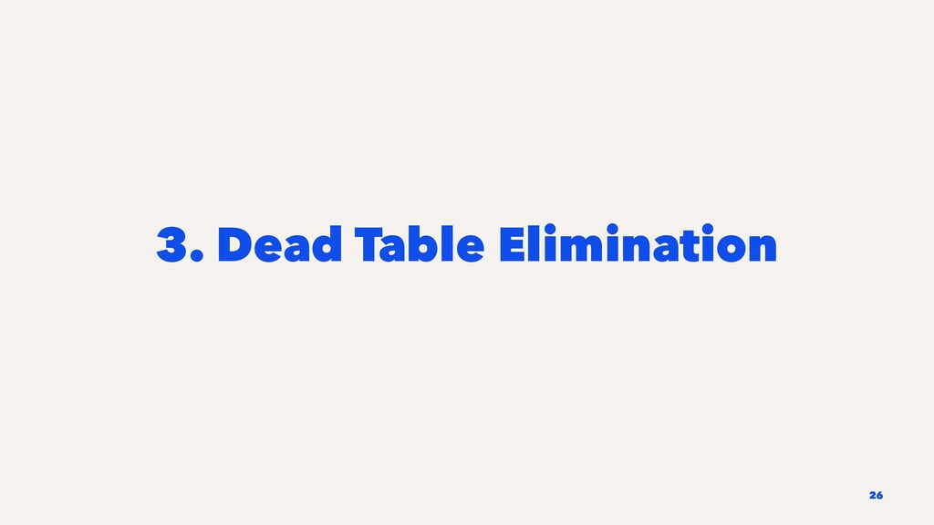 3. Dead Table Elimination 26