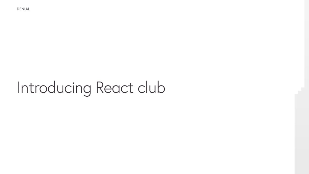 Introducing React club DENIAL