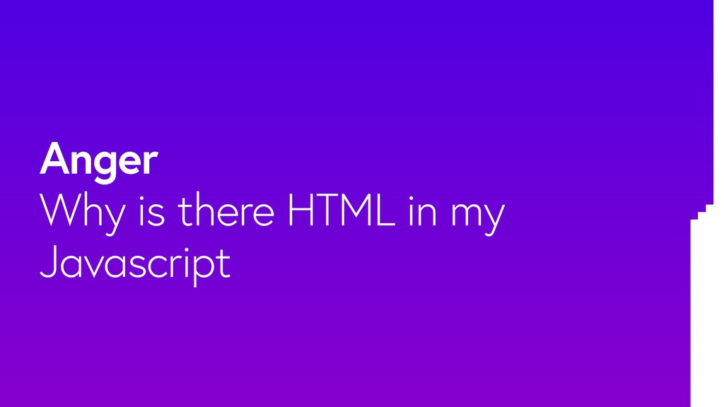 Anger Why is there HTML in my Javascript