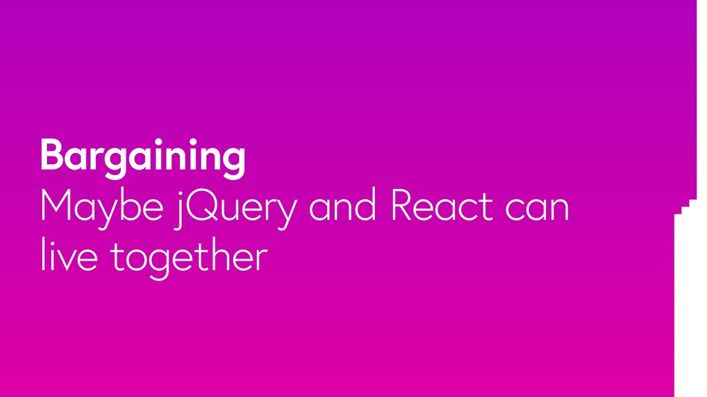 Bargaining Maybe jQuery and React can live toge...