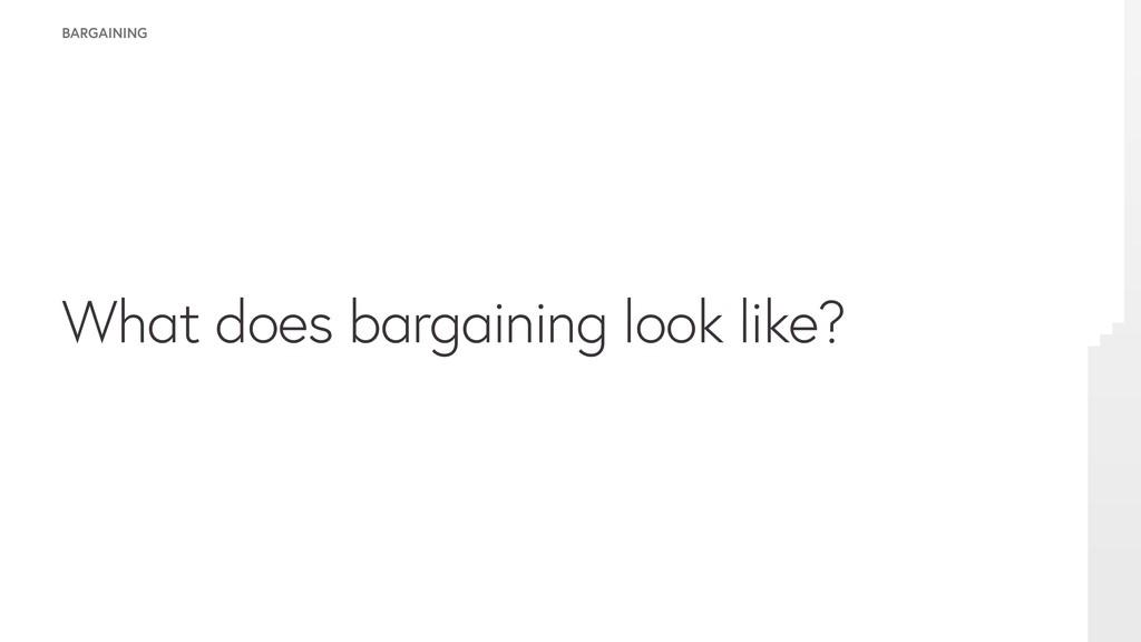 BARGAINING What does bargaining look like?