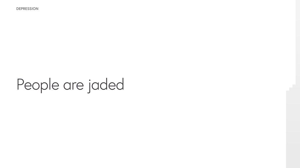 People are jaded DEPRESSION
