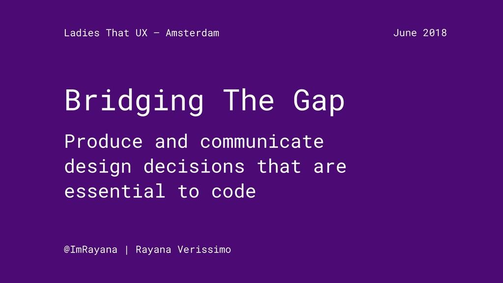 Bridging The Gap Produce and communicate design...