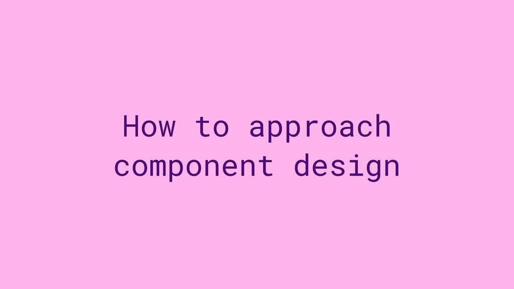 How to approach component design